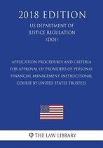 Application Procedures and Criteria for Approval of Providers of Personal Financial Management Instructional Course by United States Trustees (Us Department of Justice Regulation) (Doj) (2018 Edition)