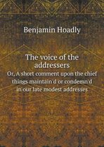 The Voice of the Addressers Or, a Short Comment Upon the Chief Things Maintain'd or Condemn'd in Our Late Modest Addresses