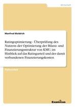 Ratingoptimierung - UEberprufung des Nutzens der Optimierung der Bilanz- und Finanzierungsstruktur von KMU, im Hinblick auf das Ratingurteil und der damit verbundenen Finanzierungskosten