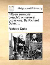 Fifteen Sermons Preach'd on Several Occasions. by Richard Duke, ...