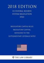 Regulatory Capital Rules - Regulatory Capital, Revisions to the Supplementary Leverage Ratio (Us Federal Reserve System Regulation) (Frs) (2018 Edition)