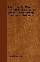 Four One-Act Plays - The Clod - A Guest For Dinner - Love Among The Lions - Brothers