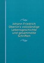 Johann Friedrich Oberlin's Vollst ndige Lebensgeschichte Und Gesammelte Schriften