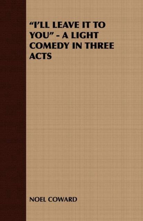 I'Ll Leave It To You  - A Light Comedy In Three Acts