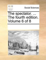 The Spectator. ... the Fourth Edition. Volume 6 of 8