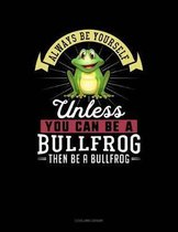 Always Be Yourself Unless You Can Be a Bullfrog Then Be a Bullfrog