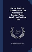 The Battle of Tsu-Shima Between the Japanese and Russian Fleets, Fought on 27th May 1905