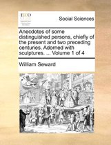 Anecdotes of Some Distinguished Persons, Chiefly of the Present and Two Preceding Centuries. Adorned with Sculptures. ... Volume 1 of 4