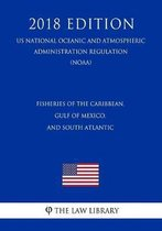 Fisheries of the Caribbean, Gulf of Mexico, and South Atlantic (Us National Oceanic and Atmospheric Administration Regulation) (Noaa) (2018 Edition)