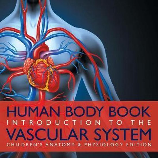 Human Body Book Introduction to the Vascular System Children's Anatomy & Physiology Edition
