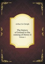The History of Ireland to the Coming of Henry II Volume 1