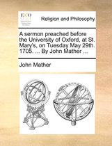 A Sermon Preached Before the University of Oxford, at St. Mary's, on Tuesday May 29th. 1705. ... by John Mather ...