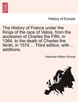 The History of France Under the Kings of the Race of Valois, from the Accession of Charles the Fifth, in 1364, to the Death of Charles the Ninth, in 1574 ... Third Edition, with ... Additions.