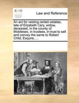 An ACT for Vesting Certain Estates, Late of Elizabeth Cary, Widow, Deceased, in the County of Middlesex, in Trustees, in Trust to Sell and Convey the Same to Robert Child, Esquire, ...