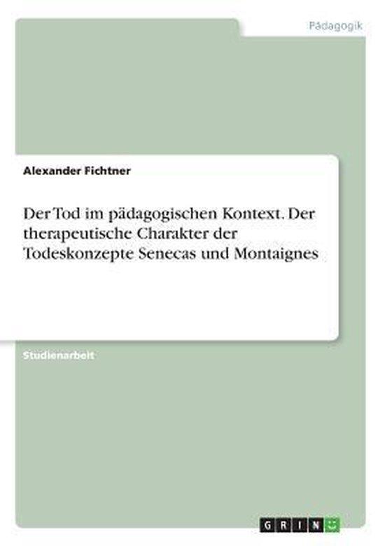 Der Tod im padagogischen Kontext. Der therapeutische Charakter der Todeskonzepte Senecas und Montaignes