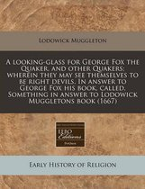 A Looking-Glass for George Fox the Quaker, and Other Quakers; Wherein They May See Themselves to Be Right Devils. in Answer to George Fox His Book, Called, Something in Answer to Lodowick Muggletons Book (1667)
