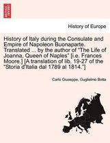 History of Italy During the Consulate and Empire of Napoleon Buonaparte. Translated ... by the Author of the Life of Joanna, Queen of Naples [I.E. Frances Moore.] [A Translation of Lib. 19-27 of the Storia D'Italia Dal 1789 Al 1814.] Vol. II.