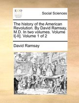The History of the American Revolution. by David Ramsay, M.D. in Two Volumes. Volume I[-II]. Volume 1 of 2