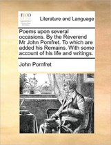 Poems Upon Several Occasions. by the Reverend Mr. John Pomfret. to Which Are Added, His Remains. with Some Account of His Life and Writings.