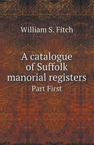 A Catalogue of Suffolk Manorial Registers Part First