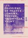 Les Prussiens en France : Longwy, Verdun, Thionville, Valmy