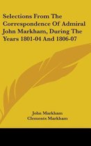 Selections from the Correspondence of Admiral John Markham, During the Years 1801-04 and 1806-07