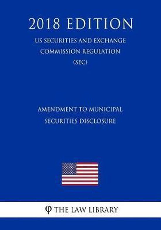 Amendment to Municipal Securities Disclosure (Us Securities and Exchange Commission Regulation) (Sec) (2018 Edition)