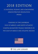 Fisheries of the Caribbean, Gulf of Mexico, and South Atlantic - Coastal Migratory Pelagic Resources in the Gulf of Mexico and Atlantic Region (Us National Oceanic and Atmospheric Administration Regulation) (Noaa) (2018 Edition)