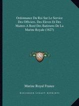Ordonnance Du Roi Sur Le Service Des Officiers, Des Eleves Et Des Maitres a Bord Des Batimens de La Marine Royale (1827)