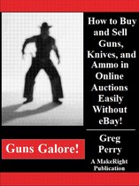 Guns Galore!: How to Buy and Sell Guns, Knives, and Ammo in Online Auctions Easily Without eBay!