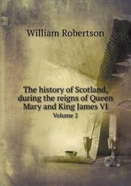 The History of Scotland, During the Reigns of Queen Mary and King James VI Volume 2