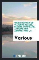 The Dictionary of Watering Places, Seaside and Inland, at Home and Abroad. Part I, II