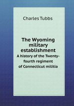 The Wyoming Military Establishment a History of the Twenty-Fourth Regiment of Connecticut Militia