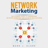 Network Marketing: The Ultimate Guide To Understand Network Marketing and Achieve MLM Success