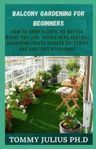 Balcony Gardening for Beginners: How to Grow Plants, No Matter Where You Live