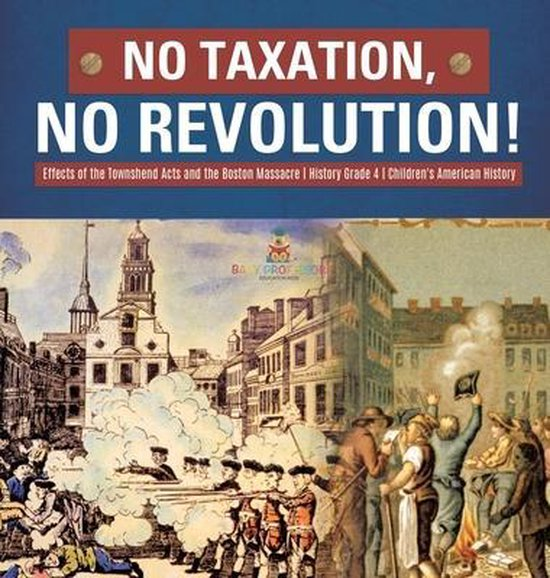 No Taxation, No Revolution! Effects of the Townshend Acts and the Boston Massacre History Grade 4 Children's American History