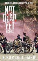 Not Dead Yet: A British Zombie Apocalypse Series - Book 3