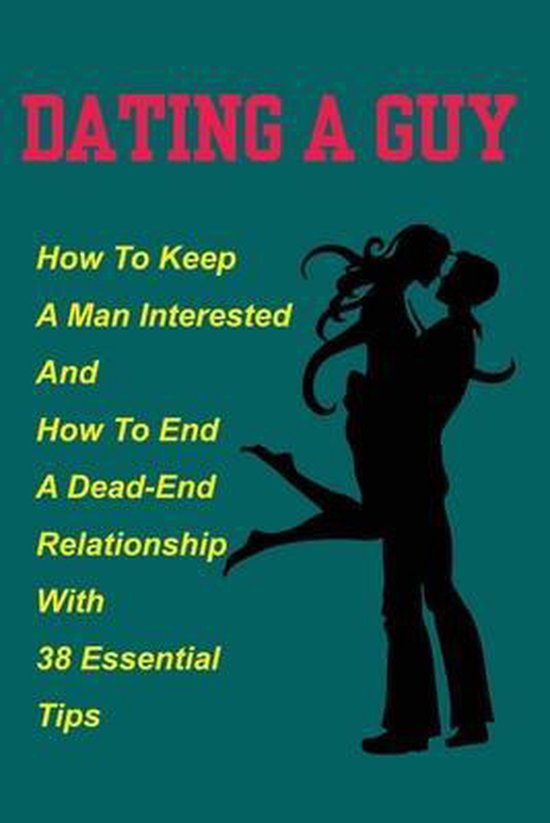 Dating A Guy: How To Keep A Man Interested And How To End A Dead-End Relationship With 38 Essential Tips