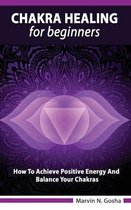 Chakra Healing For Beginners - How to achieve positive energy and balance your chakras