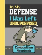 In My Defense I Was Left Unsupervised - Composition Notebook