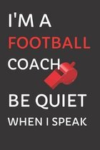 I'm a Football Coach - Be Quiet When I Speak: Football Notebook for Coaches 6x9 Ruled