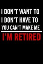 I Don't Want To I Don't Have To You Can't Make Me I'm Retired: Funny Retirement Gift 6x9 120 Page Wide Ruled Notebook