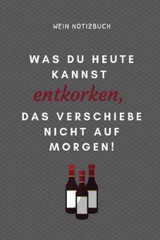 Was Du Heute Kannst Entkorken, Das Verschiebe Nicht Aus Morgen! Wein Notizbuch