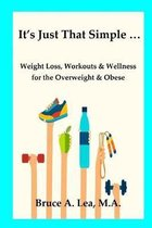It's Just That Simple ...: Weight Loss, Workouts & Wellness for the Overweight & Obese