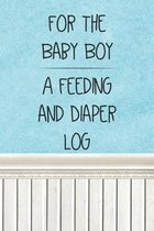 For the Baby Boy a Feeding and Diaper Log: Logbook for Tracking Breastfeeding Information, Poop or Pee, Sleep Times and More for Your Newborn