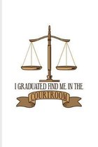 I Graduated Find Me In The Courtroom: Funny Lawyer Humor Journal - Notebook - Workbook For Law School Last Year, Career, Attorneys, Solicitors, Gradua
