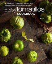 Easy Tomatillos Cookbook: A Tomatillo Cookbook Filled with 50 Delicious Tomatillo Recipes (2nd Edition)