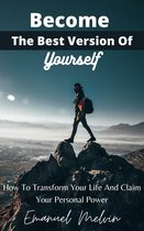 Become The Best Version Of Yourself : How To Transform Your Life And Claim Your Personal Power