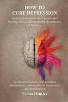 How to Cure Depression: How to Overcome Depression and Anxiety, How to Understand Depression, A Training Guide and Solutions to Combat Depress