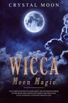 Wicca Moon Magic: The Complete Guide to Learn About the Mysterious Power of the Moon and Harness the Energy and the Lunar Cycle to Creat